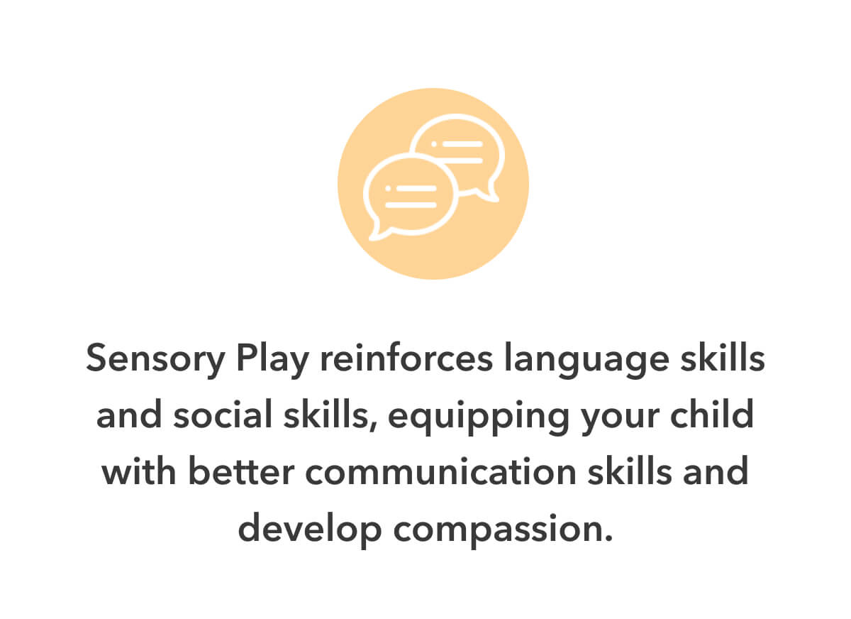 Sensory Play reinforces language skills and social skills, equipping your child with better communication skills and develop compassion.